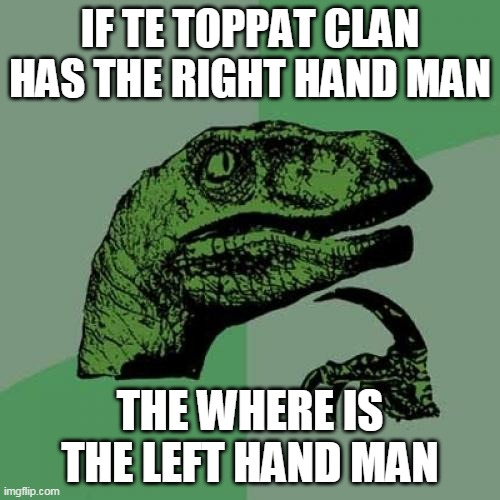 hmmm |  IF TE TOPPAT CLAN HAS THE RIGHT HAND MAN; THE WHERE IS THE LEFT HAND MAN | image tagged in memes,philosoraptor,funny,henry stickmin | made w/ Imgflip meme maker