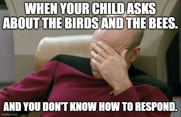 Parents have been there before, plenty of them! |  WHEN YOUR CHILD ASKS ABOUT THE BIRDS AND THE BEES. AND YOU DON'T KNOW HOW TO RESPOND. | image tagged in memes,captain picard facepalm,birds and bees,parenting,parents,children | made w/ Imgflip meme maker