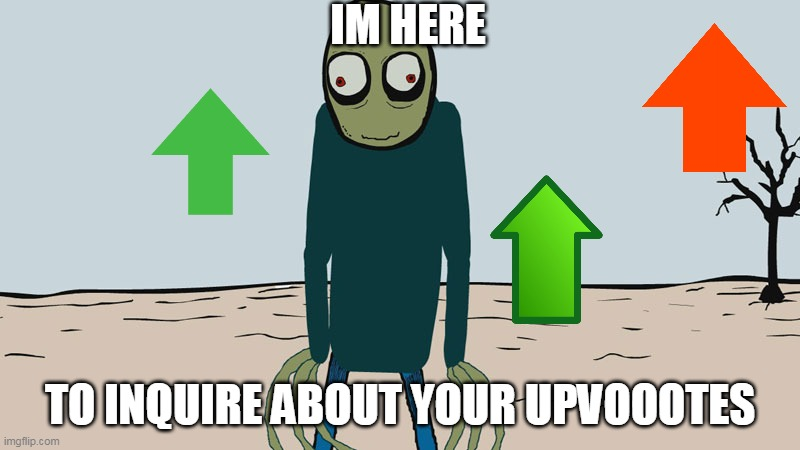 spare upvotes? |  IM HERE; TO INQUIRE ABOUT YOUR UPVOOOTES | image tagged in memes,funny,upvotes,salad fingers | made w/ Imgflip meme maker