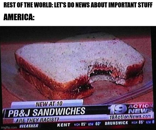 REST OF THE WORLD: LET'S DO NEWS ABOUT IMPORTANT STUFF; AMERICA: | image tagged in america,news | made w/ Imgflip meme maker