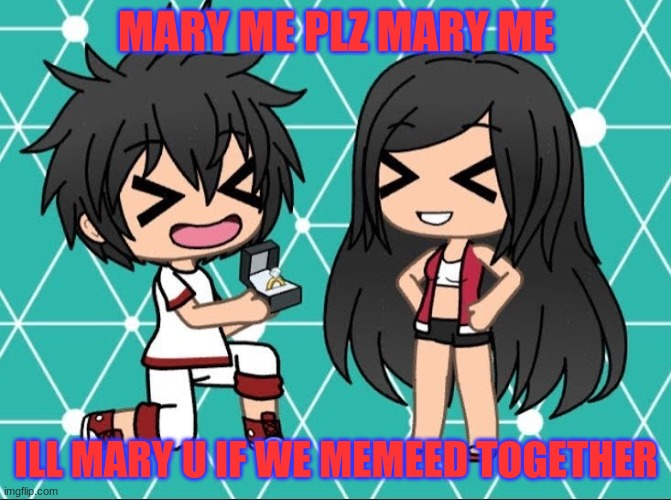 funny gacha memes |  MARY ME PLZ MARY ME; ILL MARY U IF WE MEMEED TOGETHER | image tagged in gacha life | made w/ Imgflip meme maker