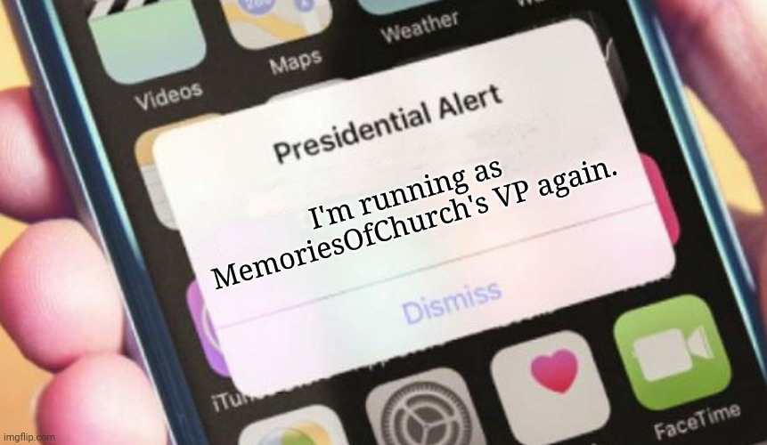 I'm running as MemoriesOfChurch's VP again. Also, you can ask me any questions about it if you want to. |  I'm running as MemoriesOfChurch's VP again. | image tagged in memes,presidential alert,meme | made w/ Imgflip meme maker