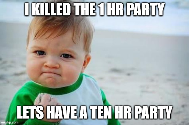 Killed two hour party |  I KILLED THE 1 HR PARTY; LETS HAVE A TEN HR PARTY | image tagged in fist pump baby | made w/ Imgflip meme maker