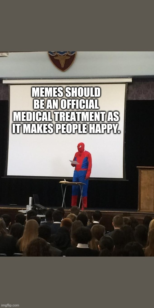 Spiderman Presentation |  MEMES SHOULD BE AN OFFICIAL MEDICAL TREATMENT AS IT MAKES PEOPLE HAPPY. | image tagged in spiderman presentation | made w/ Imgflip meme maker