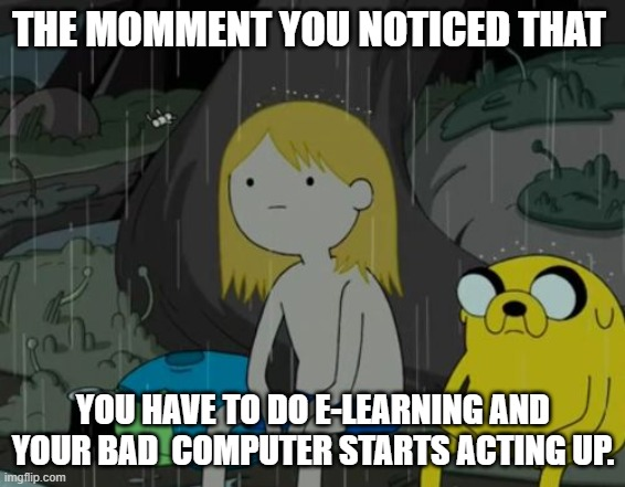 Online Learning nowadays |  THE MOMMENT YOU NOTICED THAT; YOU HAVE TO DO E-LEARNING AND YOUR BAD  COMPUTER STARTS ACTING UP. | image tagged in memes,life sucks,adventure time,funny | made w/ Imgflip meme maker