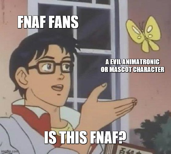 fnaf fans be like |  FNAF FANS; A EVIL ANIMATRONIC OR MASCOT CHARACTER; IS THIS FNAF? | image tagged in memes,is this a pigeon | made w/ Imgflip meme maker