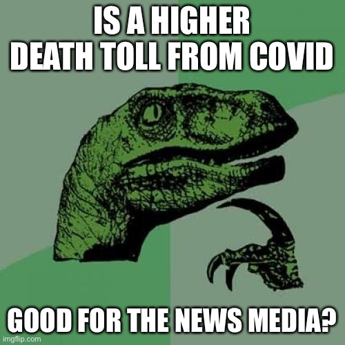 I'm starting to feel more & more this way the more time passes |  IS A HIGHER DEATH TOLL FROM COVID; GOOD FOR THE NEWS MEDIA? | image tagged in memes,philosoraptor,coronavirus,fake news,politics,question | made w/ Imgflip meme maker
