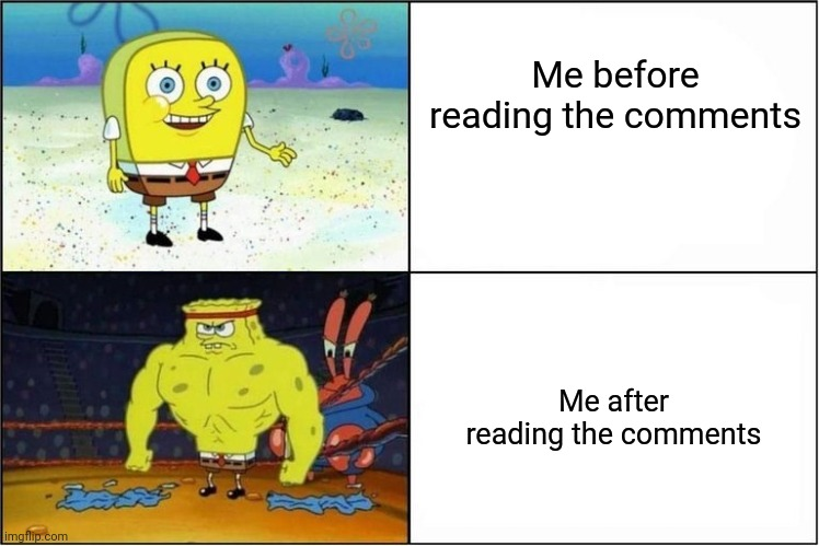 Me before reading the comments Me after reading the comments | image tagged in weak vs strong spongebob | made w/ Imgflip meme maker