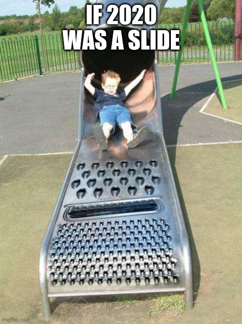 Cheese Grater Slide | IF 2020 WAS A SLIDE | image tagged in cheese grater slide | made w/ Imgflip meme maker