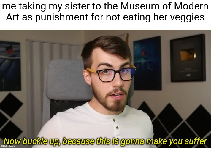 I hate modern art. |  me taking my sister to the Museum of Modern Art as punishment for not eating her veggies; Now buckle up, because this is gonna make you suffer | image tagged in modern art | made w/ Imgflip meme maker