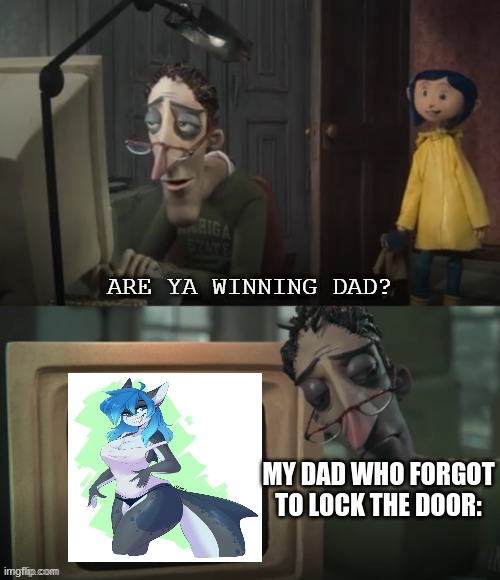 please tell me what are your favorite furry crushes sharks are my weakness |  MY DAD WHO FORGOT TO LOCK THE DOOR: | image tagged in are ya winning dad free template,are ya winning son,memes,dank memes | made w/ Imgflip meme maker