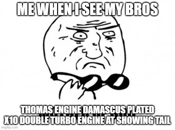 LOL |  ME WHEN I SEE MY BROS; THOMAS ENGINE DAMASCUS PLATED X10 DOUBLE TURBO ENGINE AT SHOWING TAIL | image tagged in memes,mother of god | made w/ Imgflip meme maker