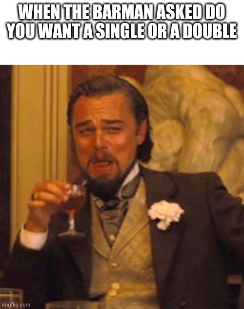Leonardo dicaprio django laugh |  WHEN THE BARMAN ASKED DO YOU WANT A SINGLE OR A DOUBLE | image tagged in leonardo dicaprio django laugh | made w/ Imgflip meme maker