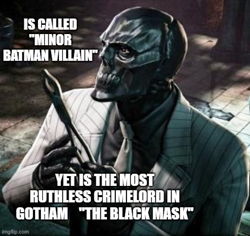 "Black Mask Meme |  IS CALLED ""MINOR BATMAN VILLAIN""; YET IS THE MOST RUTHLESS CRIMELORD IN GOTHAM    ""THE BLACK MASK"" 
