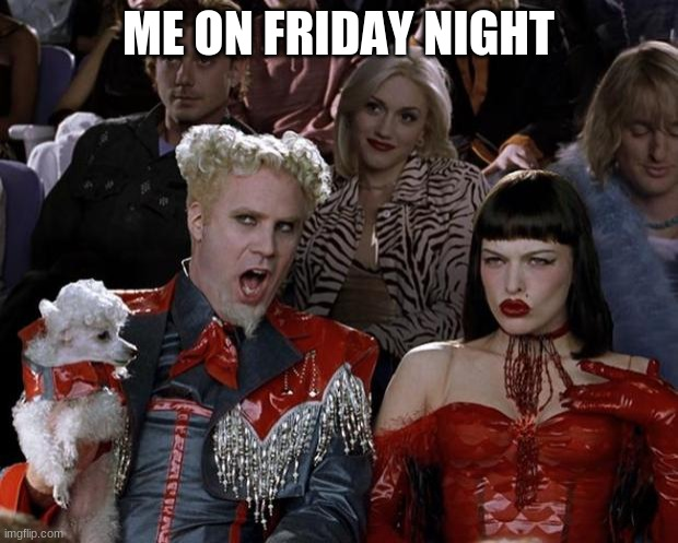 Mugatu So Hot Right Now Meme |  ME ON FRIDAY NIGHT | image tagged in memes,mugatu so hot right now | made w/ Imgflip meme maker
