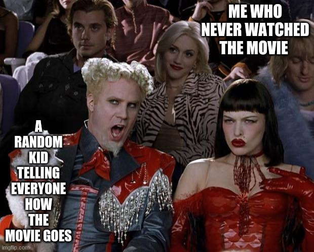 Mugatu So Hot Right Now |  A RANDOM KID TELLING EVERYONE HOW THE MOVIE GOES; ME WHO NEVER WATCHED THE MOVIE | image tagged in memes,mugatu so hot right now | made w/ Imgflip meme maker