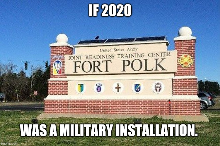 Polk |  IF 2020; WAS A MILITARY INSTALLATION. | image tagged in military,2020 | made w/ Imgflip meme maker