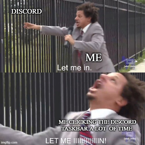 let me in |  DISCORD; ME; ME CLICKING THE DISCORD TASKBAR A LOT  OF TIME | image tagged in let me in,discord | made w/ Imgflip meme maker