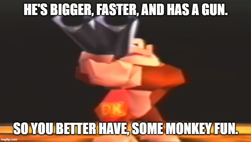But this time, he has a gun... |  HE'S BIGGER, FASTER, AND HAS A GUN. SO YOU BETTER HAVE, SOME MONKEY FUN. | image tagged in gun,forceful,monkey | made w/ Imgflip meme maker