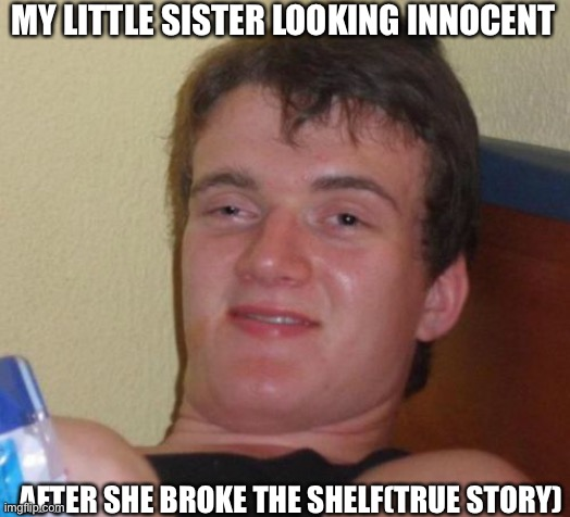 10 Guy Meme |  MY LITTLE SISTER LOOKING INNOCENT; AFTER SHE BROKE THE SHELF(TRUE STORY) | image tagged in memes,10 guy | made w/ Imgflip meme maker
