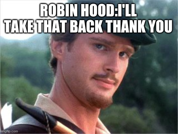 Robin Hood men in tights | ROBIN HOOD:I'LL TAKE THAT BACK THANK YOU | image tagged in robin hood men in tights | made w/ Imgflip meme maker