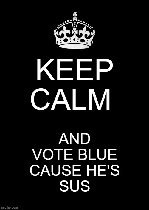 Yea, he looks pretty sus. |  KEEP CALM; AND VOTE BLUE CAUSE HE'S SUS | image tagged in memes,keep calm and carry on black | made w/ Imgflip meme maker