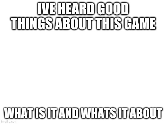 blank white template |  IVE HEARD GOOD THINGS ABOUT THIS GAME; WHAT IS IT AND WHATS IT ABOUT | image tagged in blank white template | made w/ Imgflip meme maker