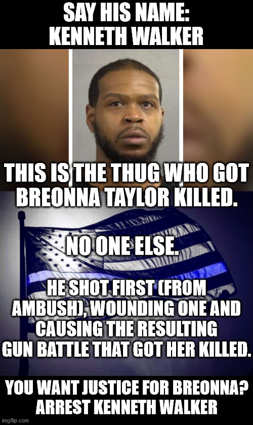 The cops announced themselves... How else would Walker be waiting in a firing stance with the gun pointed at the door? |  SAY HIS NAME: KENNETH WALKER; THIS IS THE THUG WHO GOT BREONNA TAYLOR KILLED.    NO ONE ELSE. HE SHOT FIRST (FROM AMBUSH), WOUNDING ONE AND CAUSING THE RESULTING GUN BATTLE THAT GOT HER KILLED. YOU WANT JUSTICE FOR BREONNA? ARREST KENNETH WALKER | image tagged in blue lives matter,kenneth walker,breonna taylor,racism,and justice for all | made w/ Imgflip meme maker