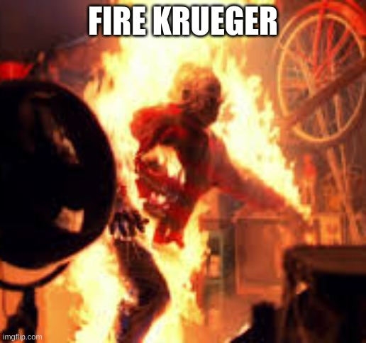 Fire Krueger |  FIRE KRUEGER | image tagged in horror,funny | made w/ Imgflip meme maker