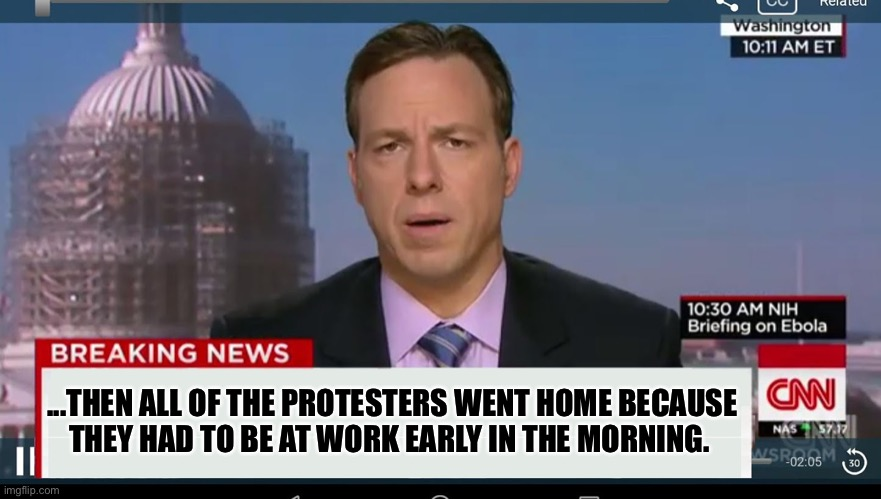 Talk about fake news |  ...THEN ALL OF THE PROTESTERS WENT HOME BECAUSE THEY HAD TO BE AT WORK EARLY IN THE MORNING. | image tagged in cnn breaking news template,fake news,protesters,work,leftists,democrats | made w/ Imgflip meme maker