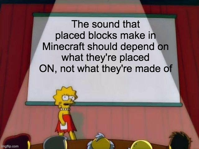 Lisa Simpson's Presentation |  The sound that placed blocks make in Minecraft should depend on what they're placed ON, not what they're made of | image tagged in lisa simpson's presentation | made w/ Imgflip meme maker