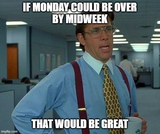 That Would Be Great Meme | IF MONDAY COULD BE OVER BY MIDWEEK THAT WOULD BE GREAT | image tagged in memes,that would be great | made w/ Imgflip meme maker