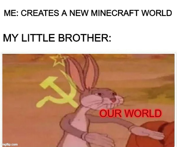 Next thing I know there's TNT everywhere |  ME: CREATES A NEW MINECRAFT WORLD; MY LITTLE BROTHER:; OUR WORLD | image tagged in communist bugs bunny,minecraft,communism,memes,funny | made w/ Imgflip meme maker