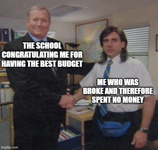 Do schools actually do this |  THE SCHOOL CONGRATULATING ME FOR HAVING THE BEST BUDGET; ME WHO WAS BROKE AND THEREFORE SPENT NO MONEY | image tagged in the office congratulations,broke,memes,funny | made w/ Imgflip meme maker