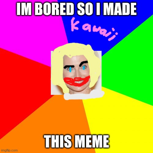 help me |  IM BORED SO I MADE; THIS MEME | image tagged in memes,blank colored background,weeb | made w/ Imgflip meme maker