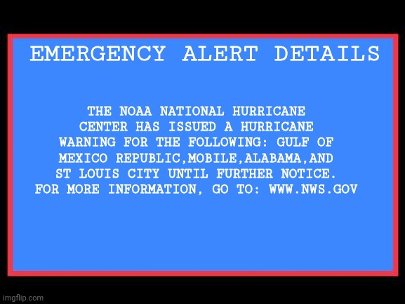 Hurricane Warning |  THE NOAA NATIONAL HURRICANE CENTER HAS ISSUED A HURRICANE WARNING FOR THE FOLLOWING: GULF OF MEXICO REPUBLIC,MOBILE,ALABAMA,AND ST LOUIS CITY UNTIL FURTHER NOTICE. FOR MORE INFORMATION, GO TO: WWW.NWS.GOV; EMERGENCY ALERT DETAILS | image tagged in emergency alert system,hurricane,warning | made w/ Imgflip meme maker