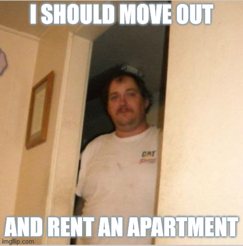 Alas, were it that I could. |  I SHOULD MOVE OUT; AND RENT AN APARTMENT | image tagged in basement bubba,no more,moving,apartment,rent,freedom | made w/ Imgflip meme maker