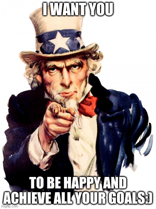 Uncle Sam Meme |  I WANT YOU; TO BE HAPPY AND ACHIEVE ALL YOUR GOALS:) | image tagged in memes,uncle sam | made w/ Imgflip meme maker