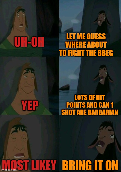 The conversation before the BBEG |  LET ME GUESS WHERE ABOUT TO FIGHT THE BBEG; UH-OH; LOTS OF HIT POINTS AND CAN 1 SHOT ARE BARBARIAN; YEP; MOST LIKEY; BRING IT ON | image tagged in dnd,emperor's new groove waterfall | made w/ Imgflip meme maker