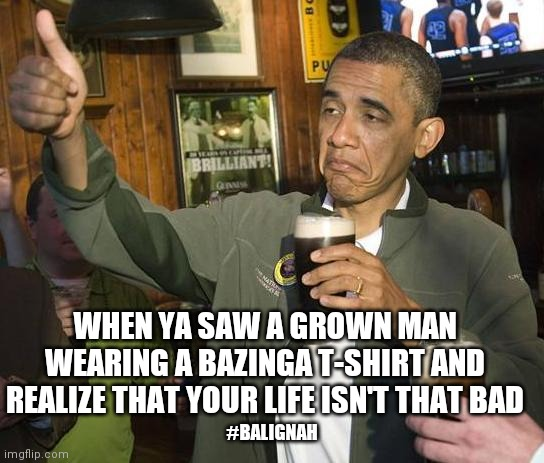 Bazinga! |  WHEN YA SAW A GROWN MAN WEARING A BAZINGA T-SHIRT AND REALIZE THAT YOUR LIFE ISN'T THAT BAD; #BALIGNAH | image tagged in obama approves,obama,big bang theory,original meme | made w/ Imgflip meme maker