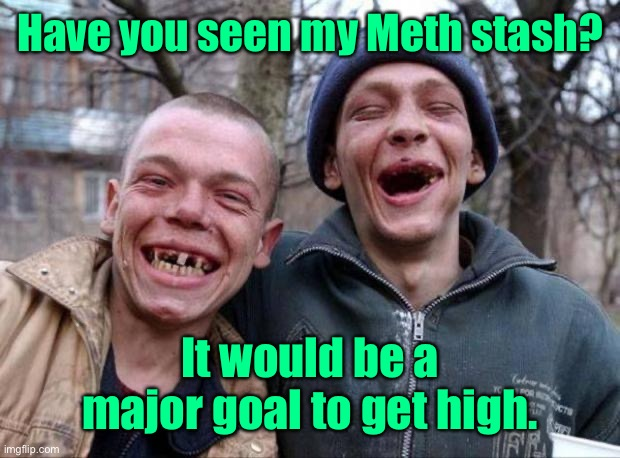 No teeth | Have you seen my Meth stash? It would be a major goal to get high. | image tagged in no teeth | made w/ Imgflip meme maker