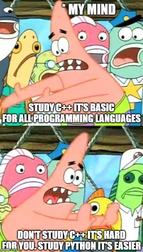 programming Newbie |  * MY MIND; STUDY C++ IT'S BASIC FOR ALL PROGRAMMING LANGUAGES; DON'T STUDY C++ IT'S HARD FOR YOU. STUDY PYTHON IT'S EASIER | image tagged in memes,put it somewhere else patrick | made w/ Imgflip meme maker
