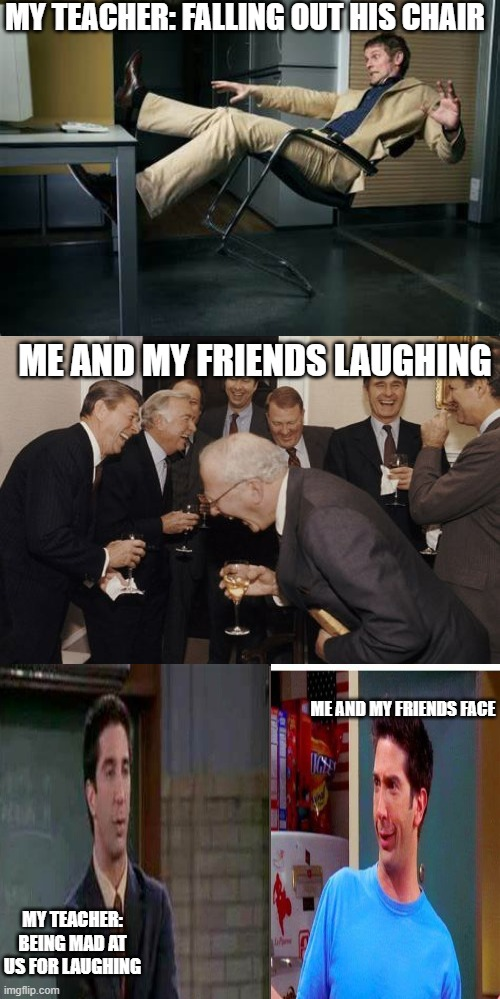 laughing men in suits |  MY TEACHER: FALLING OUT HIS CHAIR; ME AND MY FRIENDS LAUGHING; ME AND MY FRIENDS FACE; MY TEACHER: BEING MAD AT US FOR LAUGHING | image tagged in memes,laughing men in suits,friends,teacher meme,lol so funny,bruh | made w/ Imgflip meme maker