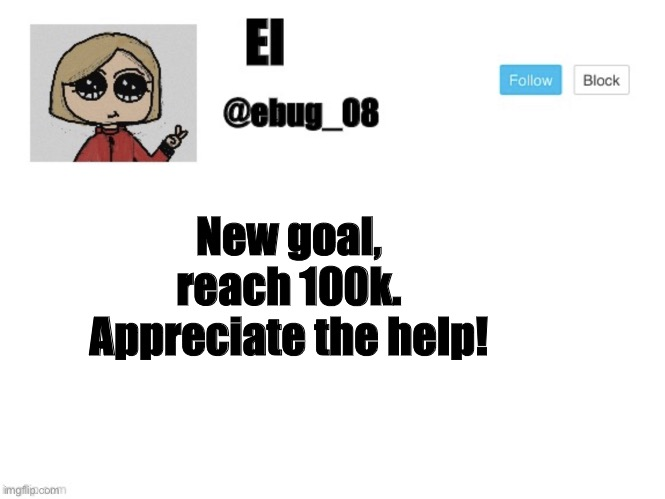 Ebug_08 update |  New goal, reach 100k. Appreciate the help! | image tagged in ebug_08 update | made w/ Imgflip meme maker