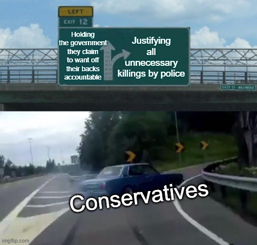 Conservatives are for big government, truth. |  Holding the government they claim to want off their backs accountable; Justifying all unnecessary killings by police; Conservatives | image tagged in memes,left exit 12 off ramp,conservatives,police brutality,police shooting,conservative logic | made w/ Imgflip meme maker
