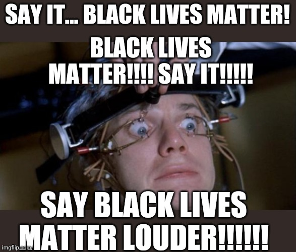 Clockwork Black, starring Jimmy Kimmel (aka Black Lives Badger) |  BLACK LIVES MATTER!!!! SAY IT!!!!! SAY IT... BLACK LIVES MATTER! SAY BLACK LIVES MATTER LOUDER!!!!!! | image tagged in clockwork orange,brainwashing,black lives matter,take a knee,emmys | made w/ Imgflip meme maker