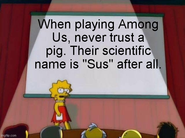 "Pig = Sus |  When playing Among Us, never trust a pig. Their scientific name is ""Sus"" after all. 