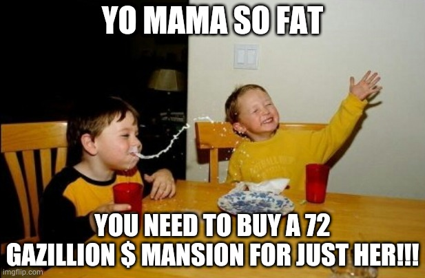 Yo |  YO MAMA SO FAT; YOU NEED TO BUY A 72 GAZILLION $ MANSION FOR JUST HER!!! | image tagged in memes,yo mamas so fat | made w/ Imgflip meme maker