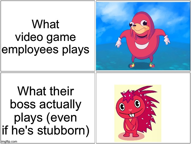 Bosses have anger issues and privacy for a reason, because they do this tho ;) |  What video game employees plays; What their boss actually plays (even if he's stubborn) | image tagged in memes,blank comic panel 2x2,funny,knuckles,happy tree friends,flaky | made w/ Imgflip meme maker