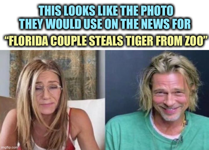 "They do look rough |  THIS LOOKS LIKE THE PHOTO THEY WOULD USE ON THE NEWS FOR; ""FLORIDA COUPLE STEALS TIGER FROM ZOO"" 
